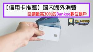 【2020信用卡推薦】國內海外消費回饋最高30%的Bankee數位帳戶