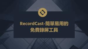【RecordCast教學】簡單易用的免費螢幕錄影工具