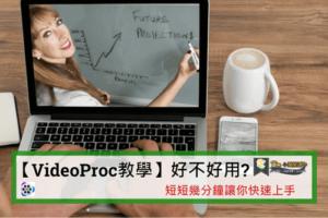 【VideoProc教學】好不好用?短短幾分鐘讓你快速上手