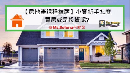 You are currently viewing 【房地產線上課程推薦】小資新手怎麼買房或是投資呢?讓Ms.Selena來教你
